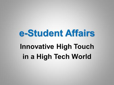 E-Student Affairs Innovative High Touch in a High Tech World.