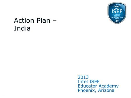 Intel ISEF Educator Academy Intel ® Education Programs 2013 Intel ISEF Educator Academy Phoenix, Arizona Action Plan – India 1.
