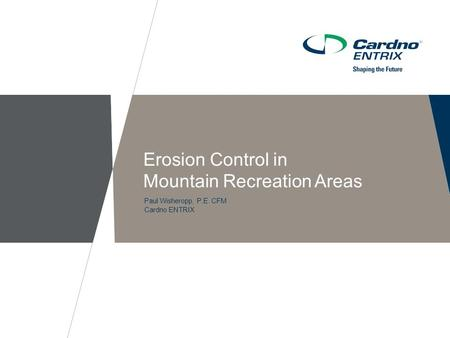 Paul Wisheropp, P.E. CFM Cardno ENTRIX Erosion Control in Mountain Recreation Areas.