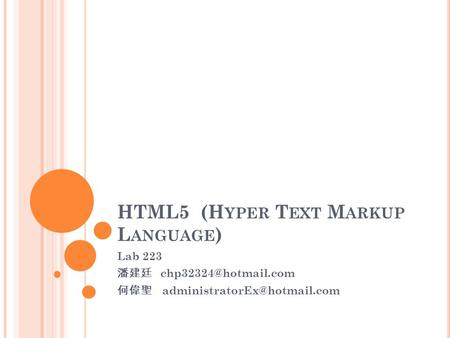 HTML5 (H YPER T EXT M ARKUP L ANGUAGE ) Lab 223 潘建廷 何偉聖