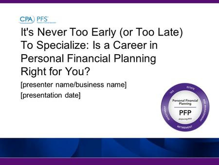 It's Never Too Early (or Too Late) To Specialize: Is a Career in Personal Financial Planning Right for You? [presenter name/business name] [presentation.