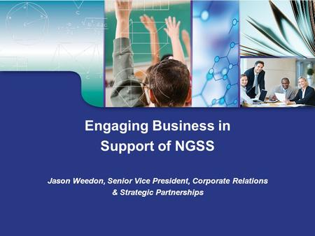 Engaging Business in Support of NGSS Jason Weedon, Senior Vice President, Corporate Relations & Strategic Partnerships.