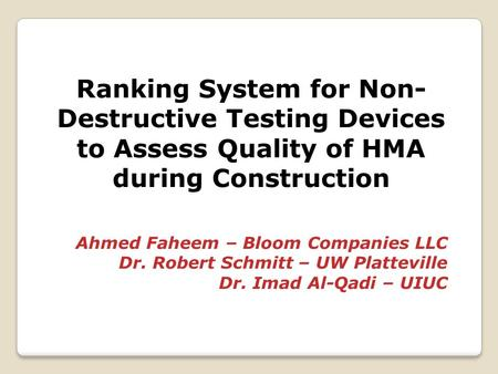 Ranking System for Non- Destructive Testing Devices to Assess Quality of HMA during Construction Ahmed Faheem – Bloom Companies LLC Dr. Robert Schmitt.