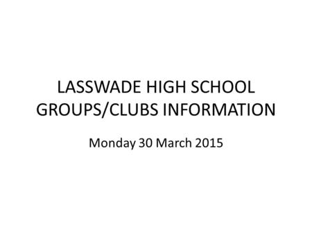 LASSWADE HIGH SCHOOL GROUPS/CLUBS INFORMATION Monday 30 March 2015.