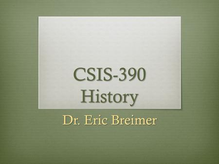 "CSIS-390 History Dr. Eric Breimer. Syllabus 1. Google ""Eric Breimer"" 2. Click on first link 3. Click on CSIS-390 4. Click on Syllabus."