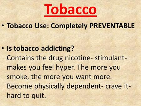 Tobacco Tobacco Use: Completely PREVENTABLE Is tobacco addicting? Contains the drug nicotine- stimulant- makes you feel hyper. The more you smoke, the.