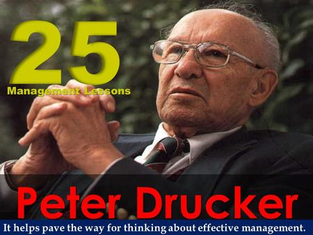 Peter Drucker Management Lessons It helps pave the way for thinking about effective management.
