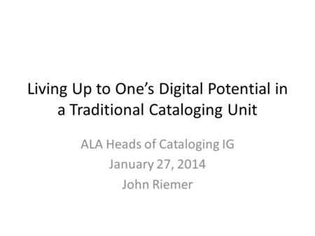 Living Up to One's Digital Potential in a Traditional Cataloging Unit ALA Heads of Cataloging IG January 27, 2014 John Riemer.