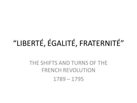 """LIBERTÉ, ÉGALITÉ, FRATERNITÉ"" THE SHIFTS AND TURNS OF THE FRENCH REVOLUTION 1789 – 1795."