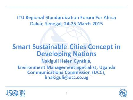 ITU Regional Standardization Forum For Africa Dakar, Senegal, 24-25 March 2015 Smart Sustainable Cities Concept in Developing Nations Nakiguli Helen Cynthia,
