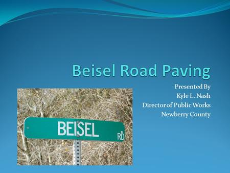 Presented By Kyle L. Nash Director of Public Works Newberry County.