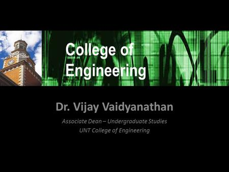 Dr. Vijay Vaidyanathan Associate Dean – Undergraduate Studies UNT College of Engineering College of Engineering.