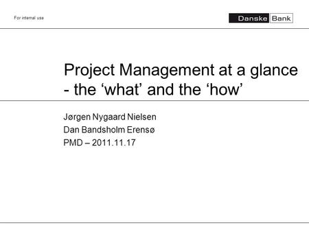 For internal use Project Management at a glance - the 'what' and the 'how' Jørgen Nygaard Nielsen Dan Bandsholm Erensø PMD – 2011.11.17.