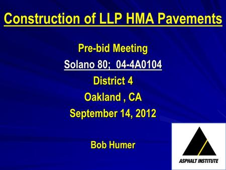 Construction of LLP HMA Pavements Pre-bid Meeting Solano 80; 04-4A0104 District 4 Oakland, CA September 14, 2012 Bob Humer.