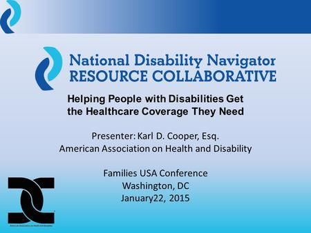 Helping People with Disabilities Get the Healthcare Coverage They Need Presenter: Karl D. Cooper, Esq. American Association on Health and Disability Families.
