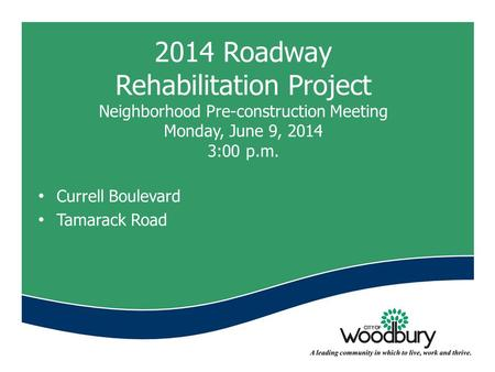 2014 Roadway Rehabilitation Project Neighborhood Pre-construction Meeting Monday, June 9, 2014 3:00 p.m. Currell Boulevard Tamarack Road.