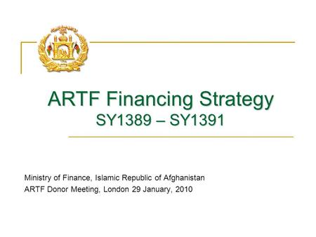 ARTF Financing Strategy SY1389 – SY1391 Ministry of Finance, Islamic Republic of Afghanistan ARTF Donor Meeting, London 29 January, 2010.