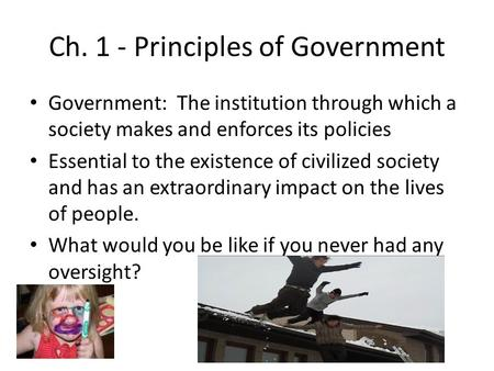 Ch. 1 - Principles of Government Government: The institution through which a society makes and enforces its policies Essential to the existence of civilized.