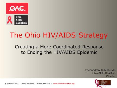 The Ohio HIV/AIDS Strategy Creating a More Coordinated Response to Ending the HIV/AIDS Epidemic Tyler Andrew TerMeer, MS Ohio AIDS Coalition Director.