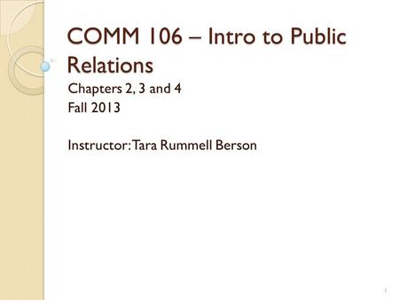 COMM 106 – Intro to Public Relations Chapters 2, 3 and 4 Fall 2013 Instructor: Tara Rummell Berson 1.