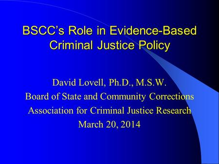 BSCC's Role in Evidence-Based Criminal Justice Policy David Lovell, Ph.D., M.S.W. Board of State and Community Corrections Association for Criminal Justice.