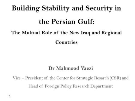 Building Stability and Security in the Persian Gulf: The Multual Role of the New Iraq and Regional Countries Dr Mahmood Vaezi Vice – President of the Center.