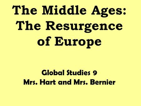 The Middle Ages: The Resurgence of Europe Global Studies 9 Mrs. Hart and Mrs. Bernier.