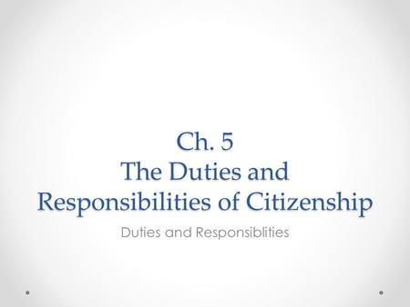 Ch. 5 The Duties and Responsibilities of Citizenship Duties and Responsiblities.