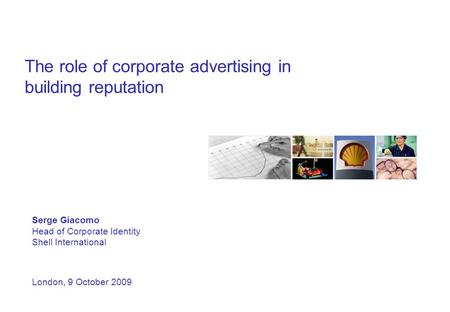 The role of corporate advertising in building reputation Serge Giacomo Head of Corporate Identity Shell International London, 9 October 2009.