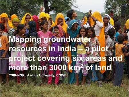 CSIR-NGRI, Aarhus University, CGWB Mapping groundwater resources in India – a pilot project covering six areas and more than 3000 km 2 of land.