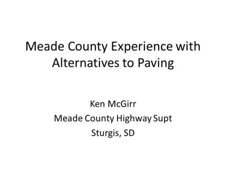 Meade County Experience with Alternatives to Paving Ken McGirr Meade County Highway Supt Sturgis, SD.