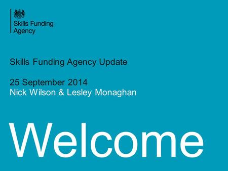 Welcome Skills Funding Agency Update 25 September 2014