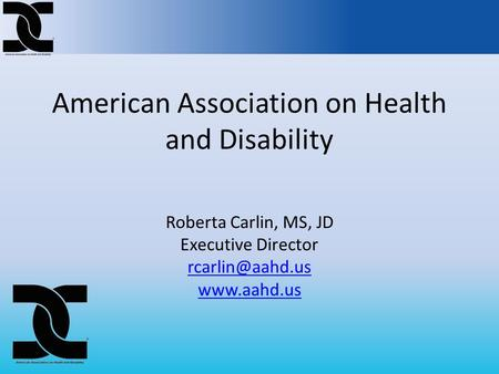 American Association on Health and Disability Roberta Carlin, MS, JD Executive Director