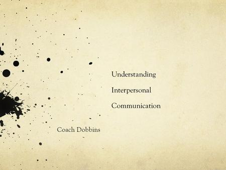 Understanding Interpersonal Communication Coach Dobbins.