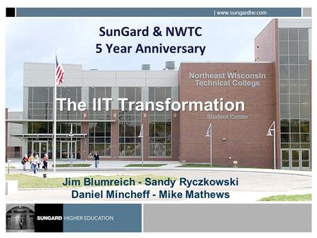 | www.sungardhe.com The IIT Transformation SunGard & NWTC 5 Year Anniversary The IIT Transformation Jim Blumreich - Sandy Ryczkowski Daniel Mincheff -