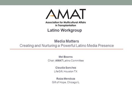 Mel Bearns Chair, AMAT Latino Committee Claudia Sanchez LifeGift, Houston TX Raiza Mendoza Gift of Hope, Chicago IL Media Matters Creating and Nurturing.