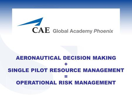 AERONAUTICAL DECISION MAKING + SINGLE PILOT RESOURCE MANAGEMENT = OPERATIONAL RISK MANAGEMENT.