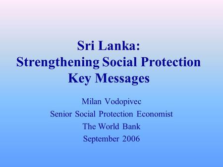 Sri Lanka: Strengthening Social Protection Key Messages Milan Vodopivec Senior Social Protection Economist The World Bank September 2006.