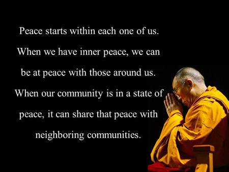Peace starts within each one of us. When we have inner peace, we can be at peace with those around us. When our community is in a state of peace, it can.