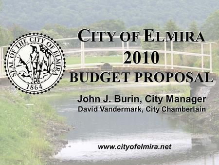 2010 C ITY OF E LMIRA B UDGET P ROPOSAL November 2009 John J. Burin, City Manager David Vandermark, City Chamberlain C ITY OF E LMIRA 2010 BUDGET PROPOSAL.