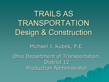 TRAILS AS TRANSPORTATION Design & Construction Michael J. Kubek, P.E. Ohio Department of Transportation, District 12 Production Administrator.