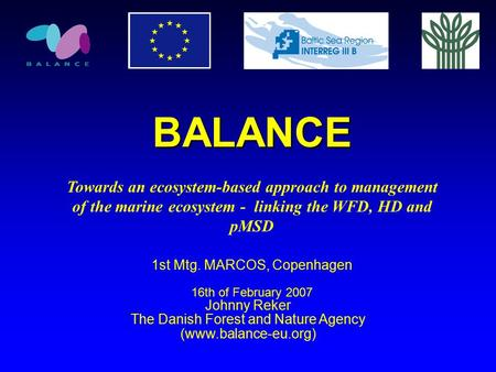 BALANCE Towards an ecosystem-based approach to management of the marine ecosystem - linking the WFD, HD and pMSD 1st Mtg. MARCOS, Copenhagen 16th of February.