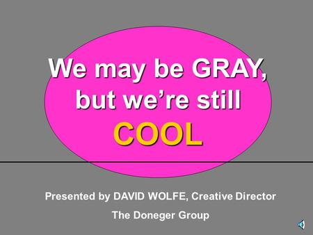 Presented by DAVID WOLFE, Creative Director The Doneger Group We may be GRAY, but we're still COOL.