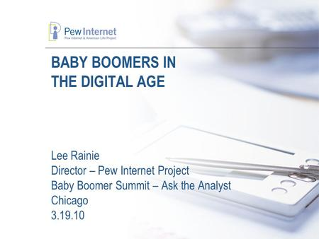 BABY BOOMERS IN THE DIGITAL AGE Lee Rainie Director – Pew Internet Project Baby Boomer Summit – Ask the Analyst Chicago 3.19.10.