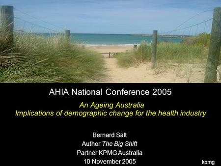 Kpmg Apollo Bay AHIA National Conference 2005 An Ageing Australia Implications of demographic change for the health industry Bernard Salt Author The Big.