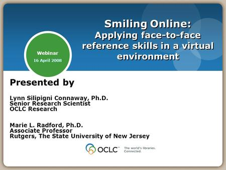 Webinar 16 April 2008 Smiling Online: Applying face-to-face reference skills in a virtual environment Presented by Lynn Silipigni Connaway, Ph.D. Senior.