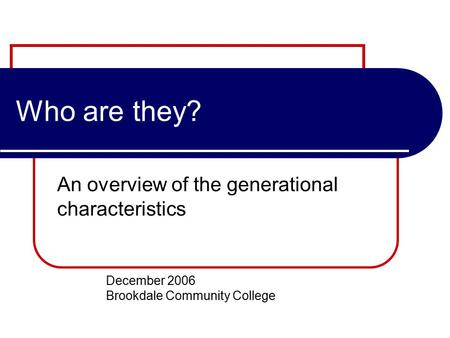 Who are they? An overview of the generational characteristics December 2006 Brookdale Community College.