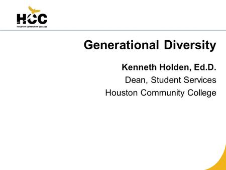 Generational Diversity Kenneth Holden, Ed.D. Dean, Student Services Houston Community College.