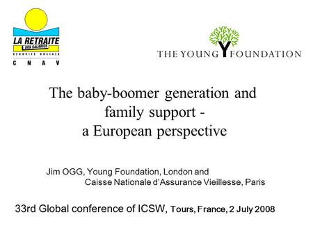 The baby-boomer generation and family support - a European perspective Jim OGG, Young Foundation, London and Caisse Nationale d'Assurance Vieillesse, Paris.