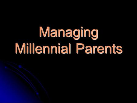 Managing Millennial Parents. Introduction of Topic Much research has been shared on the distinctive characteristics of the millennial generation, but.